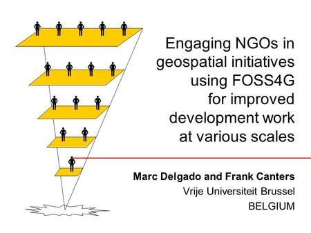 Engaging NGOs in geospatial initiatives using FOSS4G for improved development work at various scales Marc Delgado and Frank Canters Vrije Universiteit.