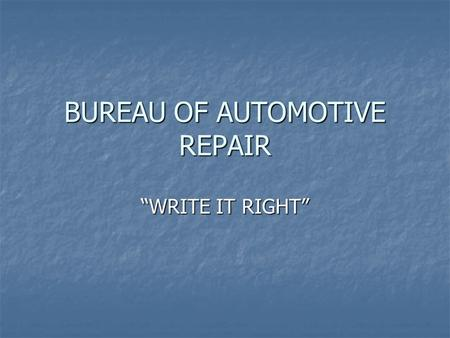 BUREAU OF AUTOMOTIVE REPAIR WRITE IT RIGHT. THE BASIC GOALS 1. KEEP THE CUSTOMER INFORMED 2. TO INSURE THE REPAIR FACILITY PERFORMS ONLY THE WORK AUTHORIZED.
