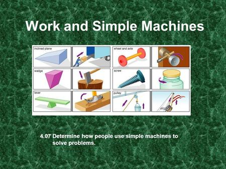 Work and Simple Machines 4.07 Determine how people use simple machines to solve problems.