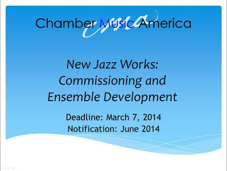 New Jazz Works: Commissioning and Ensemble Development Deadline: March 7, 2014 Notification: June 2014.
