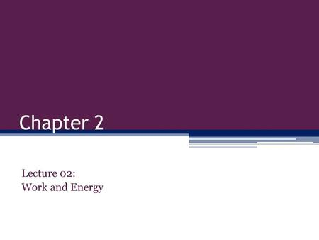 Chapter 2 Lecture 02: Work and Energy. Todays Objectives: Be able to distinguish between work and energy. Be able to calculate Kinetic Energy Be able.