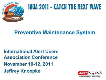 International Alert Users Association Conference November 10-12, 2011 Jeffrey Knoepke Preventive Maintenance System.