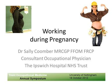 Working during Pregnancy Dr Sally Coomber MRCGP FFOM FRCP Consultant Occupational Physician The Ipswich Hospital NHS Trust Trent Occupational Medicine.