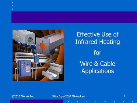 ©2010 Glenro, Inc.Wire Expo 2010 Milwaukee 1 Effective Use of Infrared Heating for Wire & Cable Applications.