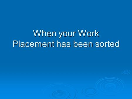 When your Work Placement has been sorted. When you have found your placement There will be a form to complete There will be a form to complete Work Experience.