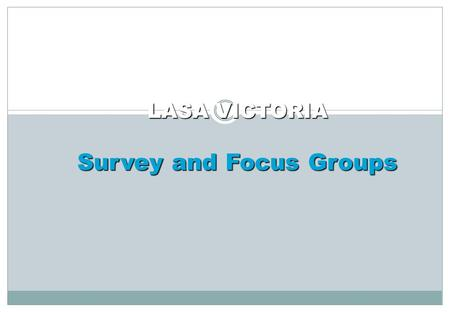 LASA VICTORIA Survey and Focus Groups. The Process Survey – Broad View 24 of 28 responses Overall satisfaction, 9 broad areas Included LASA VIC staff.
