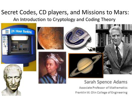 Secret Codes, CD players, and Missions to Mars: An Introduction to Cryptology and Coding Theory Sarah Spence Adams Associate Professor of Mathematics Franklin.