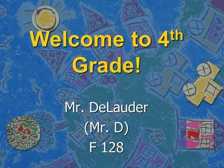 Welcome to 4 th Grade! Mr. DeLauder (Mr. D) F 128.