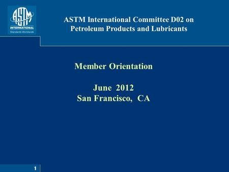 1 Member Orientation June 2012 San Francisco, CA ASTM International Committee D02 on Petroleum Products and Lubricants.