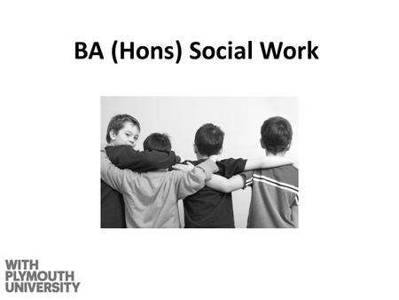 BA (Hons) Social Work. The Qualification BA (Hons) Social Work Three year degree which also confers professional social work qualification and the right.