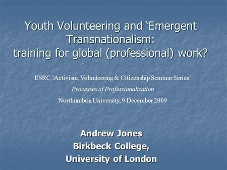 Youth Volunteering and Emergent Transnationalism: training for global (professional) work? Andrew Jones Birkbeck College, University of London ESRC Activism,