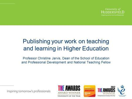 Publishing your work on teaching and learning in Higher Education Professor Christine Jarvis, Dean of the School of Education and Professional Development.