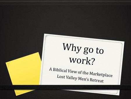 Why go to work? A Biblical View of the Marketplace Lost Valley Mens Retreat.