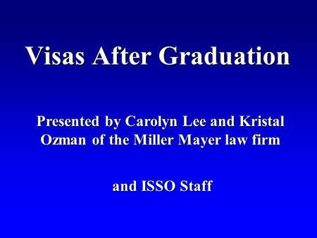 Visas After Graduation Presented by Carolyn Lee and Kristal Ozman of the Miller Mayer law firm and ISSO Staff and ISSO Staff.