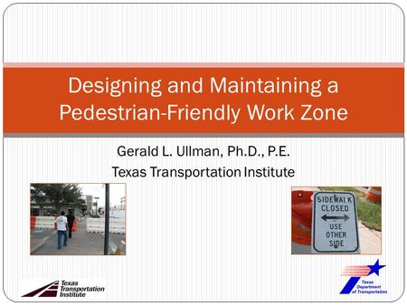Gerald L. Ullman, Ph.D., P.E. Texas Transportation Institute Designing and Maintaining a Pedestrian-Friendly Work Zone.