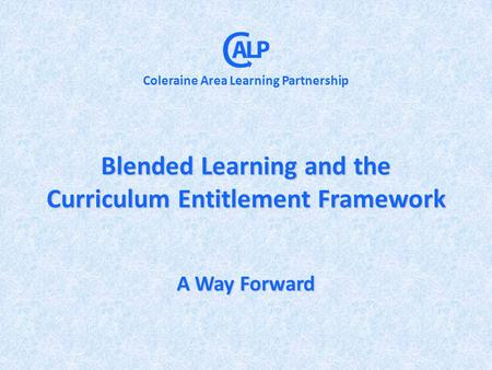Blended Learning and the Curriculum Entitlement Framework A Way Forward Coleraine Area Learning Partnership.