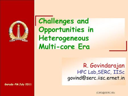Garuda-PM July 2011 Challenges and Opportunities in Heterogeneous Multi-core Era R. Govindarajan HPC Lab,SERC, IISc