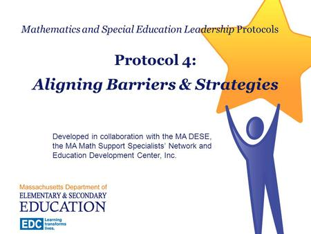 Mathematics and Special Education Leadership Protocols Protocol 4: Aligning Barriers & Strategies Developed in collaboration with the MA DESE, the MA Math.