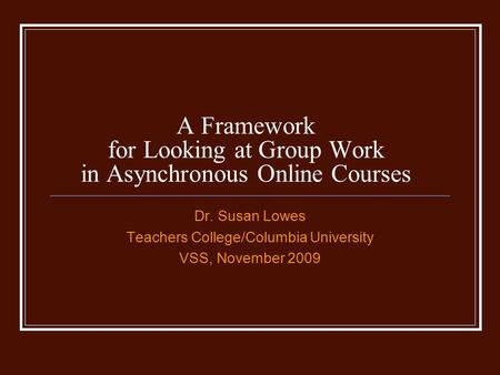 A Framework for Looking at Group Work in Asynchronous Online Courses Dr. Susan Lowes Teachers College/Columbia University VSS, November 2009.