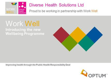 Work Well Introducing the new Wellbeing Programme Improving health through the Public Health Responsibility Deal Diverse Health Solutions Ltd Proud to.