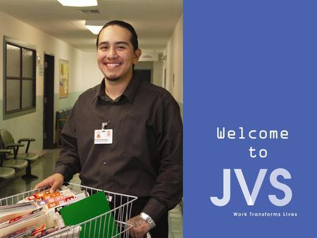 Welcome to. Work Transforms Lives What is JVS? JVS (Jewish Vocational Service) is a not-for-profit, non- sectarian organization. We help people find meaningful.