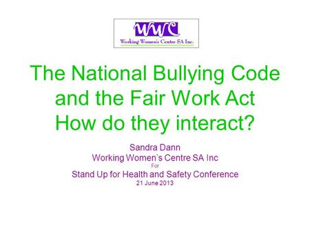 The National Bullying Code and the Fair Work Act How do they interact? Sandra Dann Working Womens Centre SA Inc For Stand Up for Health and Safety Conference.