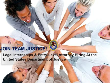 Legal Internships & Entry-Level Attorney Hiring At the United States Department of Justice JOIN TEAM JUSTICE!