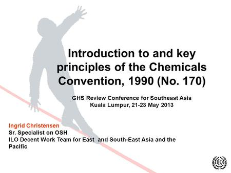 Introduction to and key principles of the Chemicals Convention, 1990 (No. 170) GHS Review Conference for Southeast Asia Kuala Lumpur, 21-23 May 2013 Ingrid.