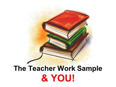 The Teacher Work Sample & YOU!. Why the Teacher Work Sample? Demonstrate your Teacher Skills! –Who are your students? –What do they need to learn? –How.
