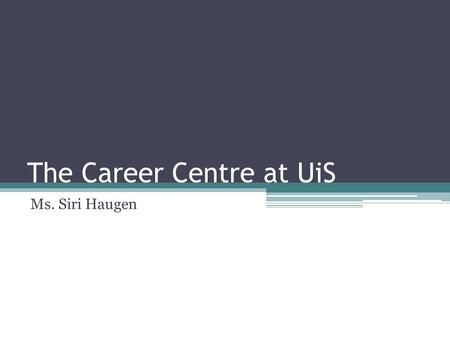 The Career Centre at UiS Ms. Siri Haugen. The Career Center at UiS Career & Councelling services Where: Located at Arne Rettedal building, near the main.
