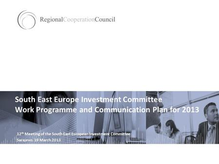 South East Europe Investment Committee Work Programme and Communication Plan for 2013 12 th Meeting of the South East European Investment Committee Sarajevo,