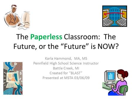The Paperless Classroom: The Future, or the Future is NOW? Karla Hammond, MA, MS Pennfield High School Science Instructor Battle Creek, MI Created for.