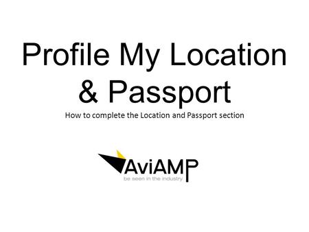 Profile My Location & Passport How to complete the Location and Passport section.