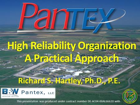 High Reliability Organization A Practical Approach This presentation was produced under contract number DE-AC04-00AL66620 with Richard S. Hartley, Ph.D.,
