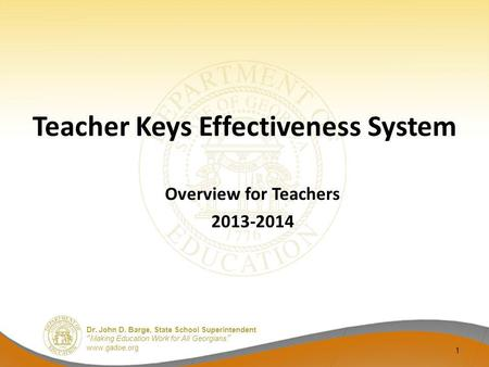 Dr. John D. Barge, State School Superintendent Making Education Work for All Georgians www.gadoe.org Teacher Keys Effectiveness System Overview for Teachers.