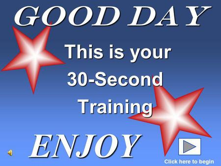 Good Day This is your This is your30-SecondTraining ENJOY Click here to begin.