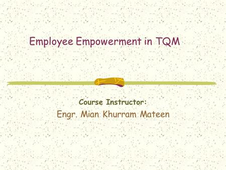 Employee Empowerment in TQM Course Instructor: Engr. Mian Khurram Mateen.