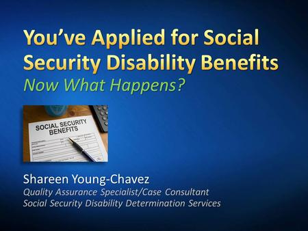 3/31/2017 5:33 PM You've Applied for Social Security Disability Benefits Now What Happens? Shareen Young-Chavez Quality Assurance Specialist/Case Consultant.