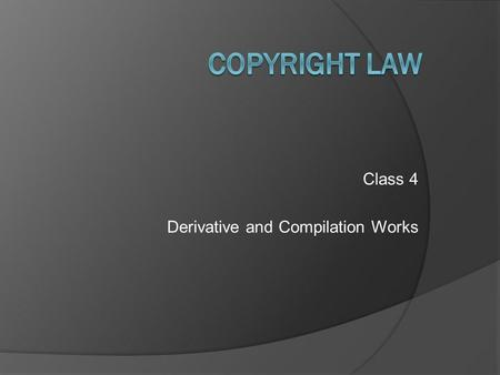 Class 4 Derivative and Compilation Works. Copyright Law – Class 4 © 2011 Anne S. Mason Review Background and policies of copyright law -- to encourage.