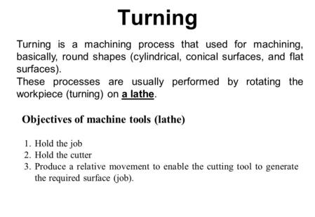 Turning Turning is a machining process that used for machining, basically, round shapes (cylindrical, conical surfaces, and flat surfaces). These processes.