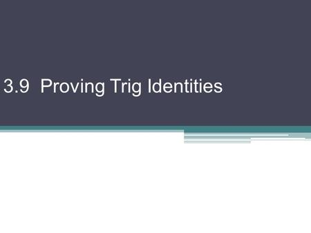 3.9 Proving Trig Identities. Using fundamental identities (from 3-8), we can prove other identities Best way is to start with one side and manipulate.