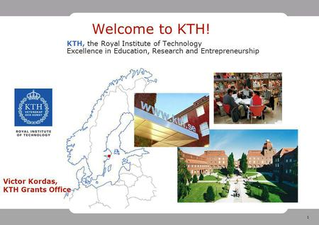 1 Welcome to KTH! KTH, the Royal Institute of Technology Excellence in Education, Research and Entrepreneurship Victor Kordas, KTH Grants Office.