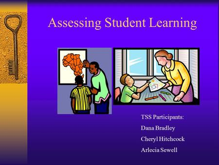 Assessing Student Learning TSS Participants: Dana Bradley Cheryl Hitchcock Arlecia Sewell.