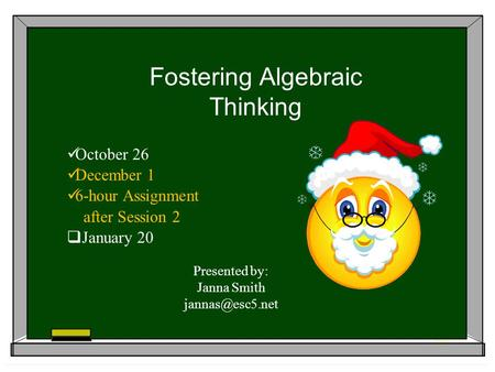 Fostering Algebraic Thinking October 26 December 1 6-hour Assignment after Session 2 January 20 Presented by: Janna Smith