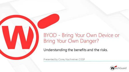 Understanding the benefits and the risks. Presented by Corey Nachreiner, CISSP BYOD - Bring Your Own Device or Bring Your Own Danger?