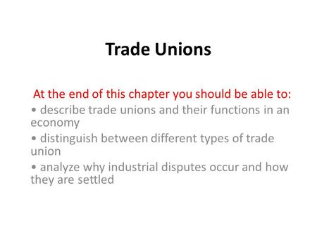 Trade Unions At the end of this chapter you should be able to: describe trade unions and their functions in an economy distinguish between different types.