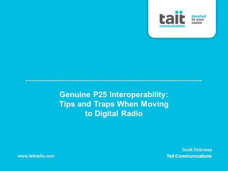 Genuine P25 Interoperability: Tips and Traps When Moving to Digital Radio www.taitradio.com Scott Skibness Tait Communications.