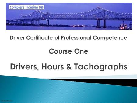 Driver Certificate of Professional Competence Course One Drivers, Hours & Tachographs © Les Kelly 2010.