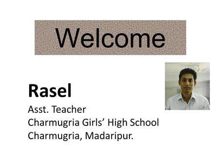 Welcome Rasel Asst. Teacher Charmugria Girls High School Charmugria, Madaripur.