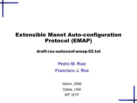 Extensible Manet Auto-configuration Protocol (EMAP) draft-ros-autoconf-emap-02.txt Pedro M. Ruiz Francisco J. Ros March, 2006 Dallas, USA 65 th IETF.
